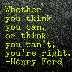 whether you think you can or think you can't you're right Henry ford