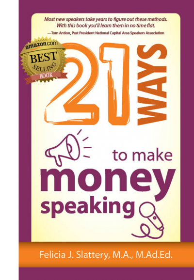 21 Ways to Make Money Speaking by Felicia J. Slattery, M.A., M.Ad.Ed.