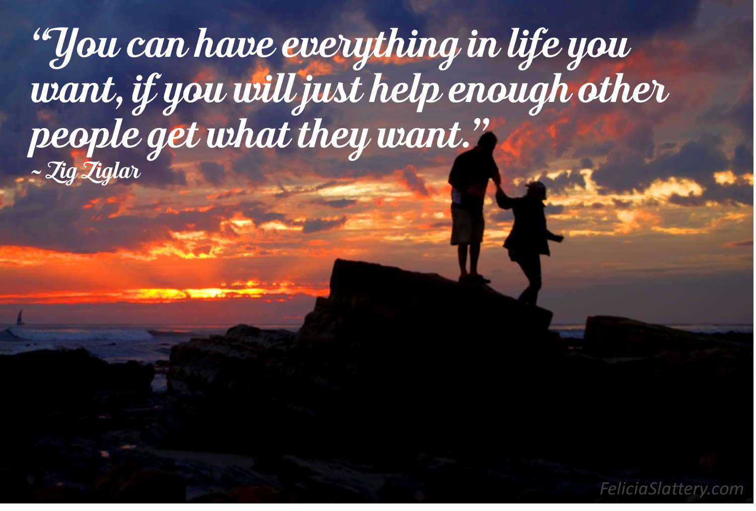 """You can have everything in life you want, if you will just help enough other people get what they want."" Zig Ziglar"